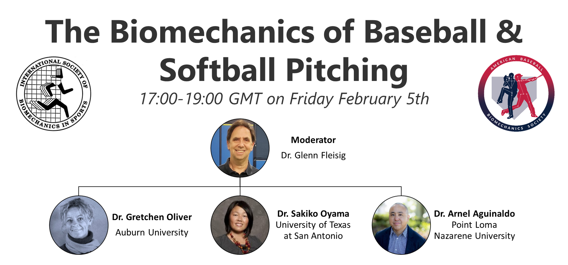 The Biomechanics of Baseball & Softball Pitching. 17:00-19:00 GMT on Friday February 5th. Moderator Dr. Glenn Fleisig. Speakers: Dr. Gretchen Oliver Auburn University, Dr. Sakiko Oyama University of Texas at San Antonio, Dr. Arnel Aguinaldo Point Loma Nazarene University.