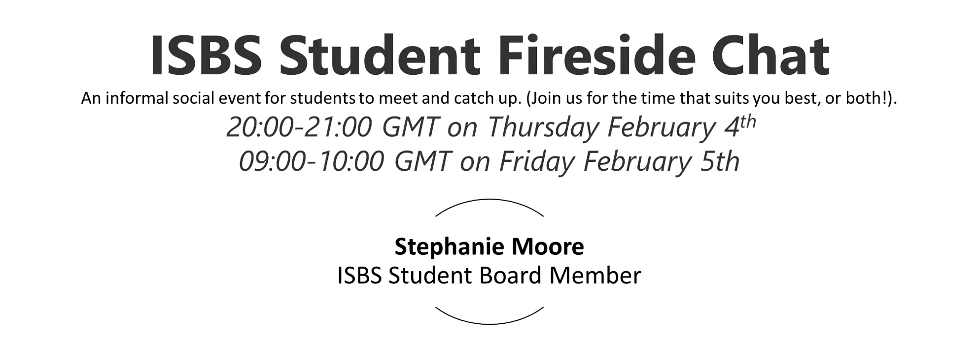 ISBS Student Fireside Chat An informal social event for students to meet and catch up. (Join us for the time that suits you best, or both!).  20:00-21:00 GMT on Thursday February 4th 09:00-10:00 GMT on Friday February 5th.  Moderator Stephanie Moore ISBS Student Board Member