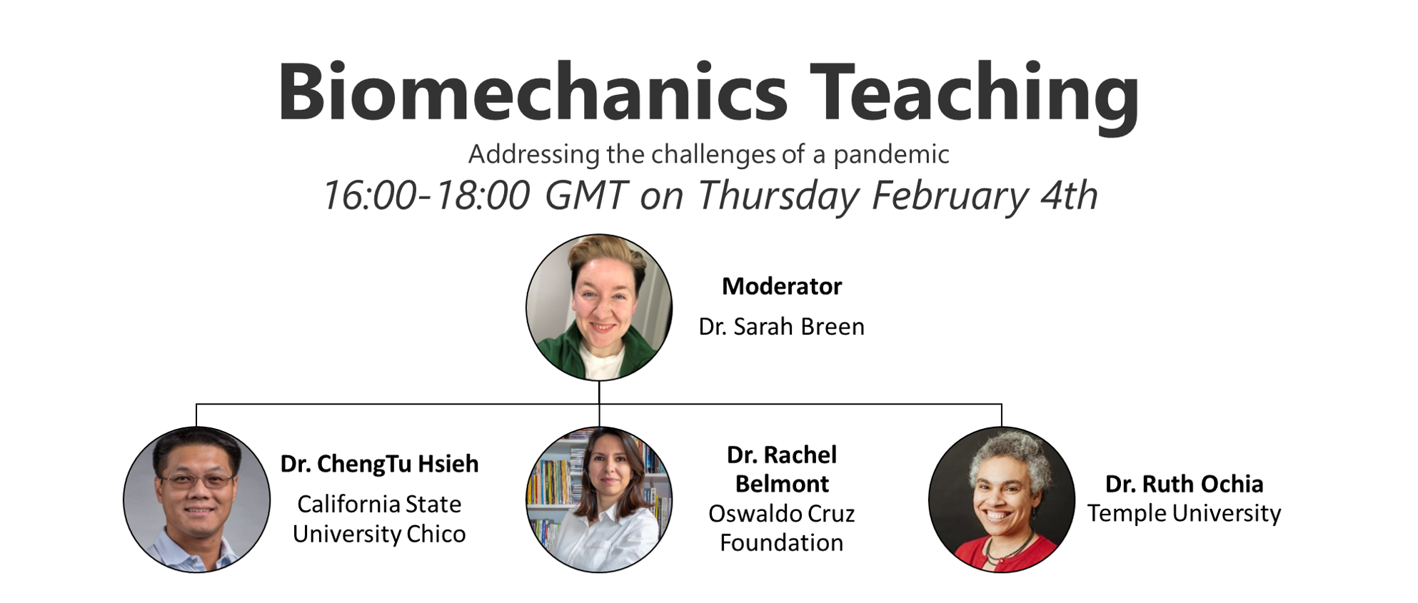 Biomechanics Teaching. Addressing the challenges of a pandemic. 16:00-18:00 GMT on Thursday February 4th. Moderator Dr Sarah Breen. Speakers: Dr. ChengTu Hsieh California State University Chico, Dr. Rachel Belmont Oswaldo Cruz Foundation, Dr. Ruth Ochia Temple University.