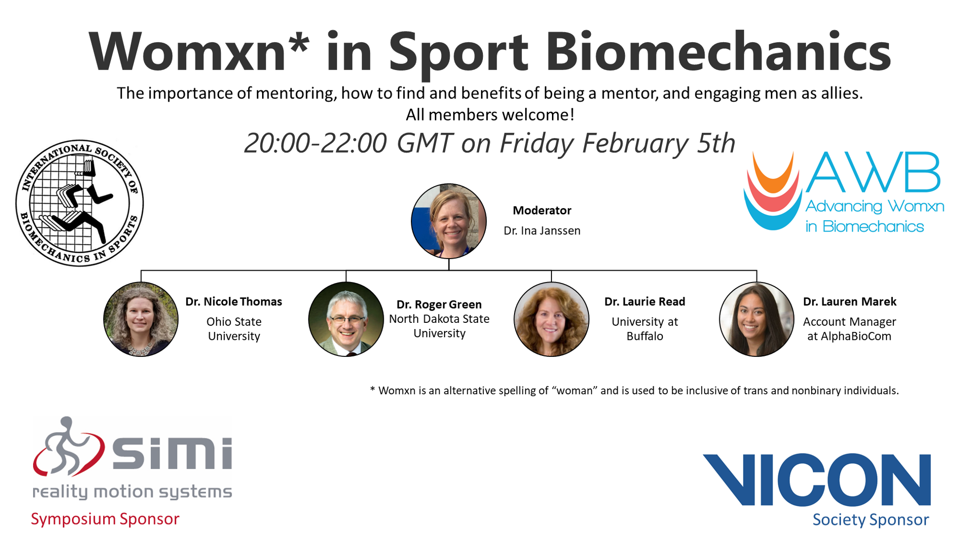 Womxn in Sport Biomechanics. Mentoring. 20:00-22:00 GMT on Friday February 5th. Moderator Dr. Ina Janssen. Speakers: Dr Nicole Thomas Ohio State University,  Dr. Roger Green North Dakota State University, Dr Laurie Read University at Buffalo. Dr. Lauren Marek Account Manager at AlphaBioCom.